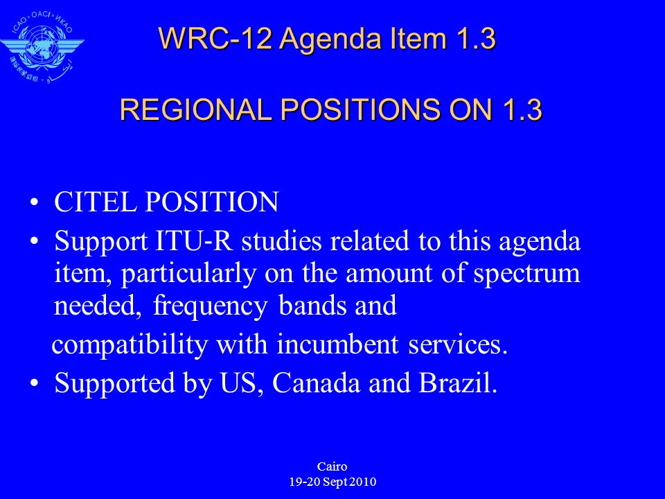 Cairo 19-20 Sept 2010 WRC-12 Agenda Item 1.3 REGIONAL POSITIONS ON 1.3 CITEL POSITION Support ITU R studies related to this agenda item, particularly on the amount of spectrum needed, frequency bands and compatibility with incumbent services.