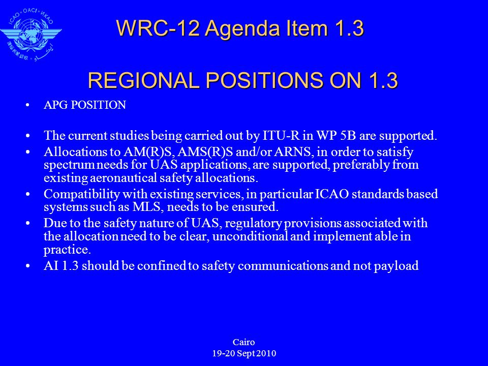 Cairo 19-20 Sept 2010 WRC-12 Agenda Item 1.3 REGIONAL POSITIONS ON 1.3 APG POSITION The current studies being carried out by ITU-R in WP 5B are supported.