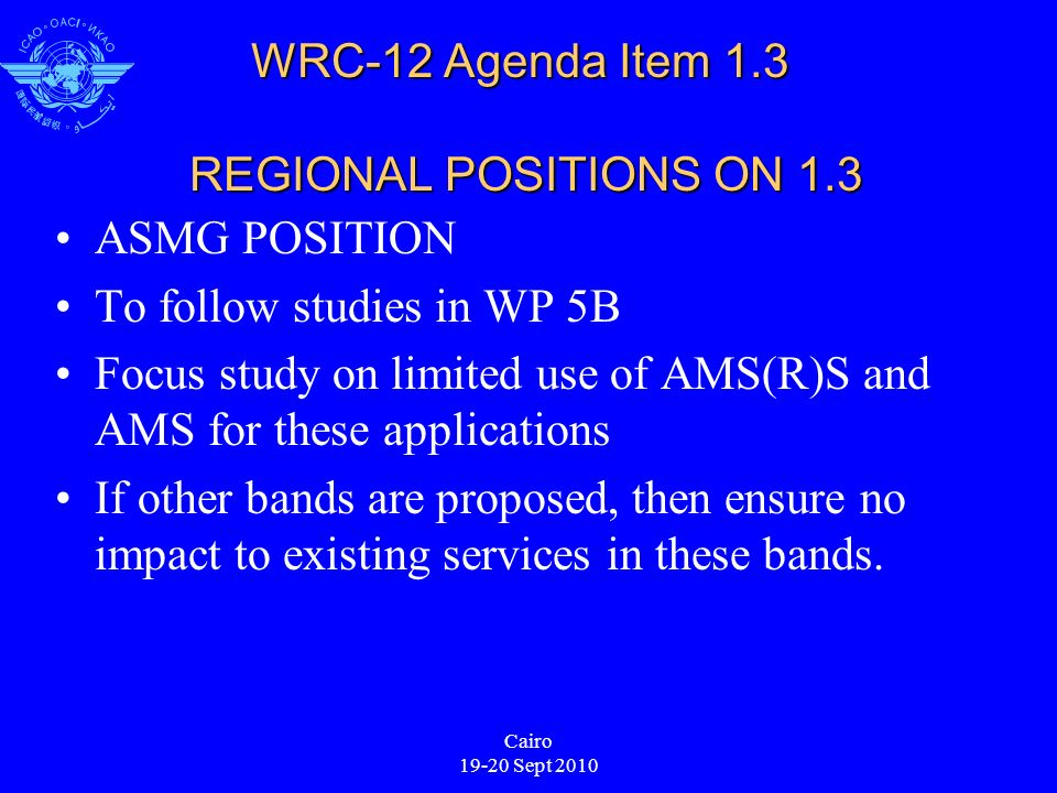 Cairo 19-20 Sept 2010 WRC-12 Agenda Item 1.3 REGIONAL POSITIONS ON 1.3 ASMG POSITION To follow studies in WP 5B Focus study on limited use of AMS(R)S and AMS for these applications If other bands are proposed, then ensure no impact to existing services in these bands.