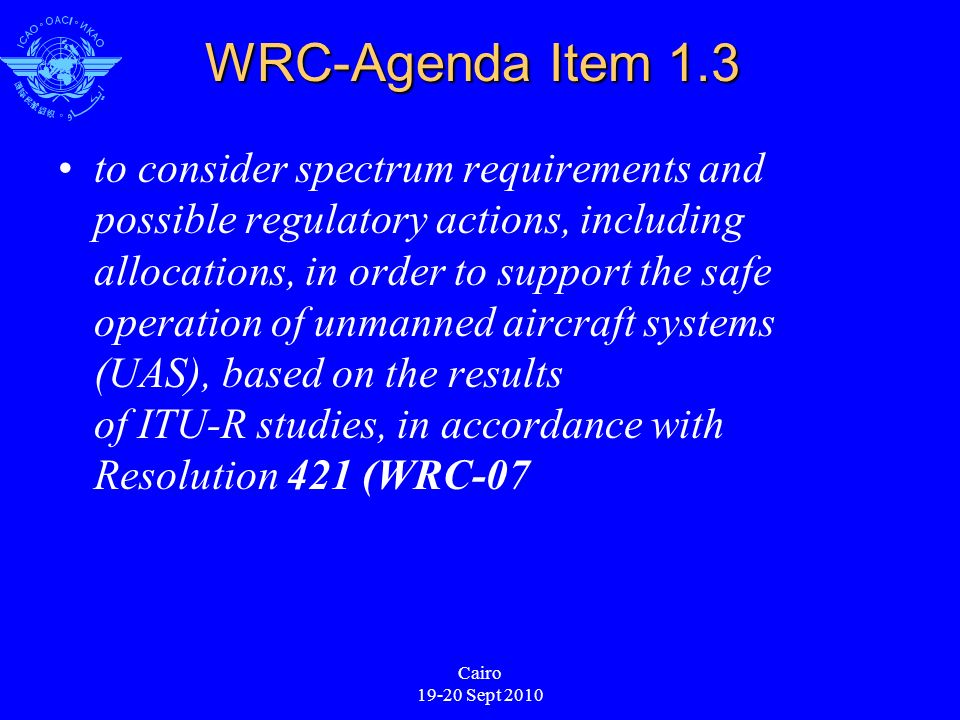 Cairo 19-20 Sept 2010 WRC-Agenda Item 1.3 to consider spectrum requirements and possible regulatory actions, including allocations, in order to support the safe operation of unmanned aircraft systems (UAS), based on the results of ITU R studies, in accordance with Resolution 421 (WRC 07