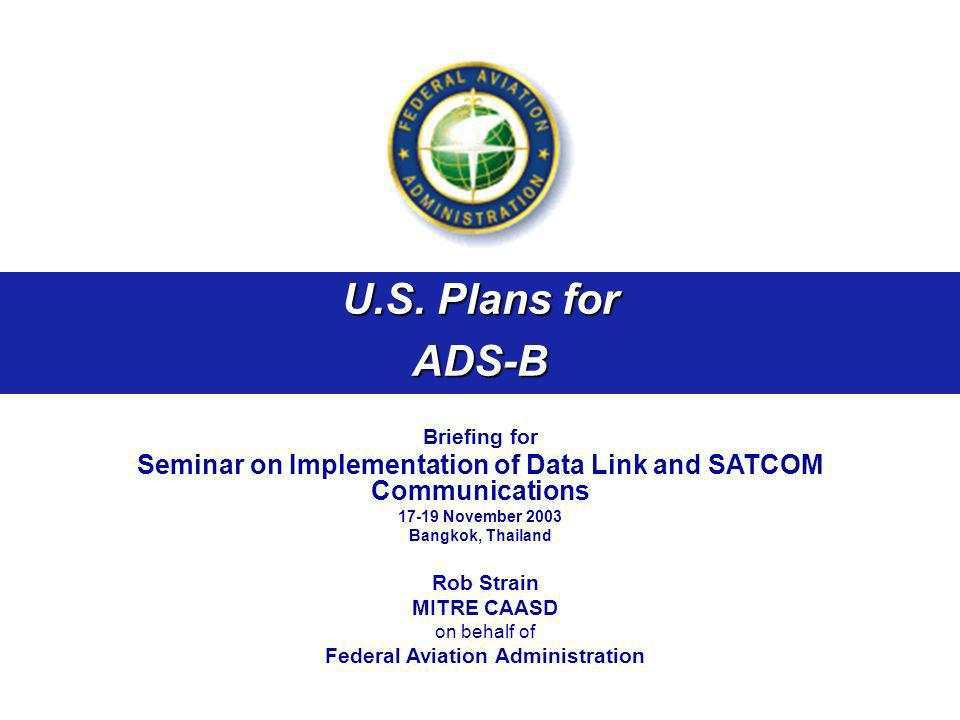 U.S. Plans for ADS-B Briefing for Seminar on Implementation of Data Link and SATCOM Communications 17-19 November 2003 Bangkok, Thailand Rob Strain MI
