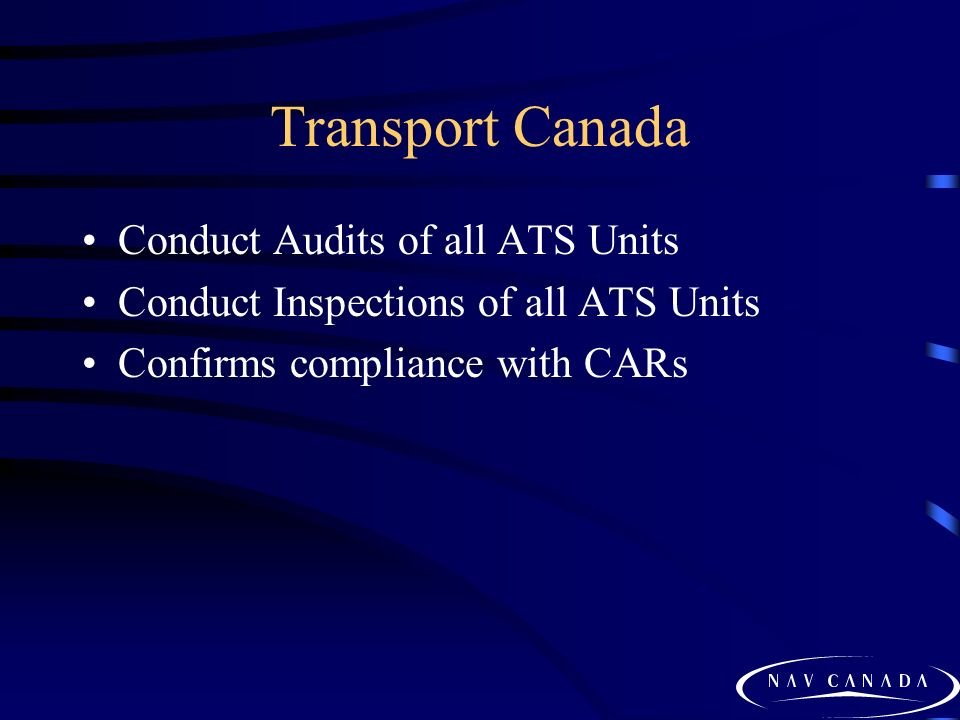 Transport Canada Conduct Audits of all ATS Units Conduct Inspections of all ATS Units Confirms compliance with CARs