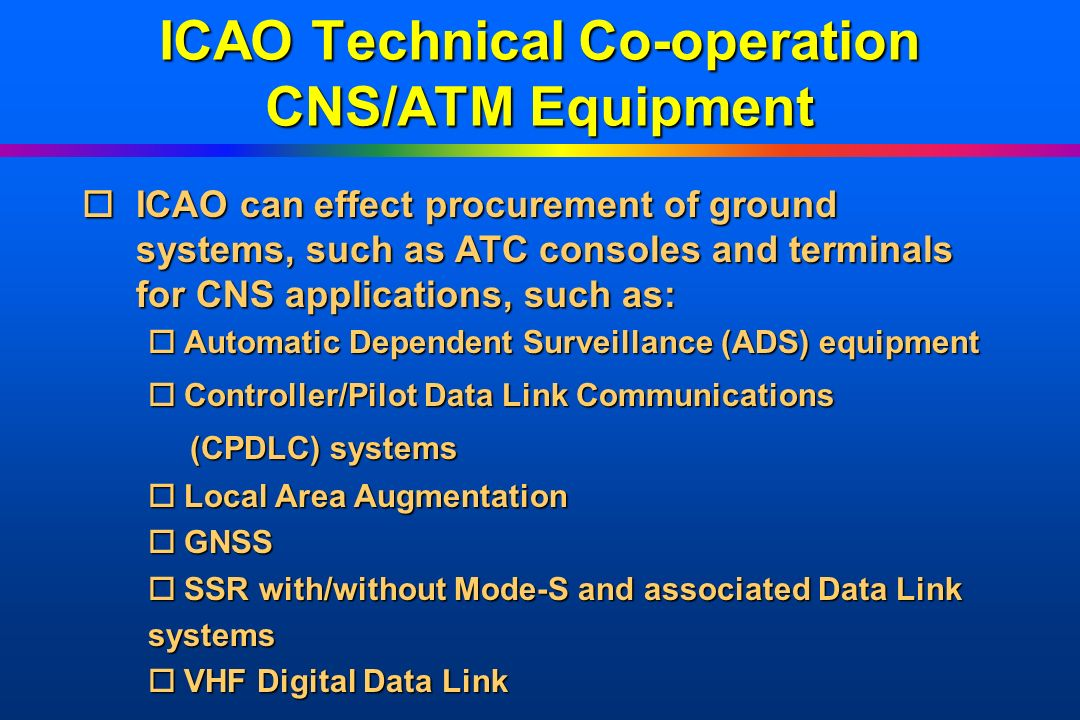 ICAO Technical Co-operation CNS/ATM Equipment oICAO oICAO can effect procurement of ground systems, such as ATC consoles and terminals for CNS applica