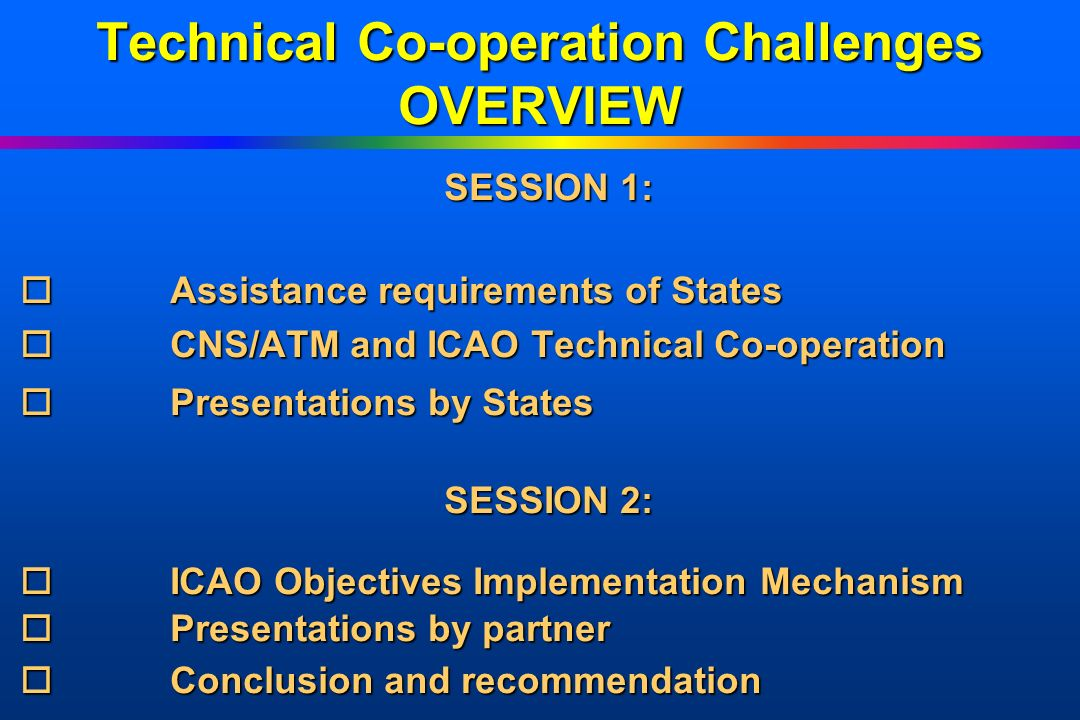 Technical Co-operation Challenges OVERVIEW SESSION 1: oAssistance oAssistance requirements of States oCNS/ATM oCNS/ATM and ICAO Technical Co-operation