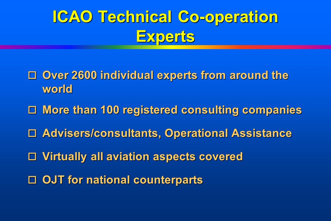 ICAO Technical Co-operation Experts o Over o Over 2600 individual experts from around the world o More o More than 100 registered consulting companies