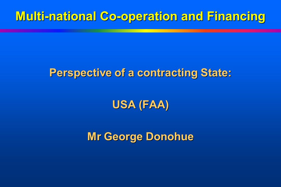 Multi-national Co-operation and Financing Perspective of a contracting State: USA (FAA) Mr George Donohue