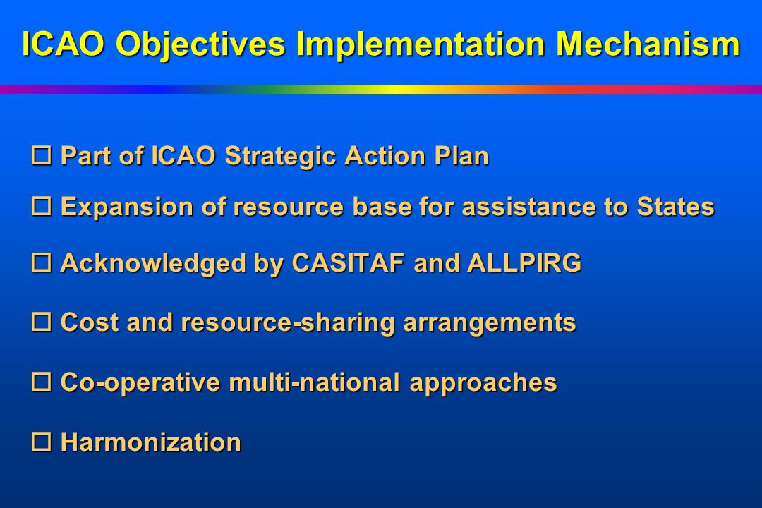 ICAO Objectives Implementation Mechanism Funding Partners o Recipient o Recipient States o Bi-lateral o Bi-lateral development partners o Multi-lateral o Multi-lateral development partners o Industry o Users