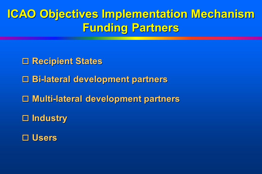 ICAO Objectives Implementation Mechanism Funding Partners o Recipient o Recipient States o Bi-lateral o Bi-lateral development partners o Multi-latera