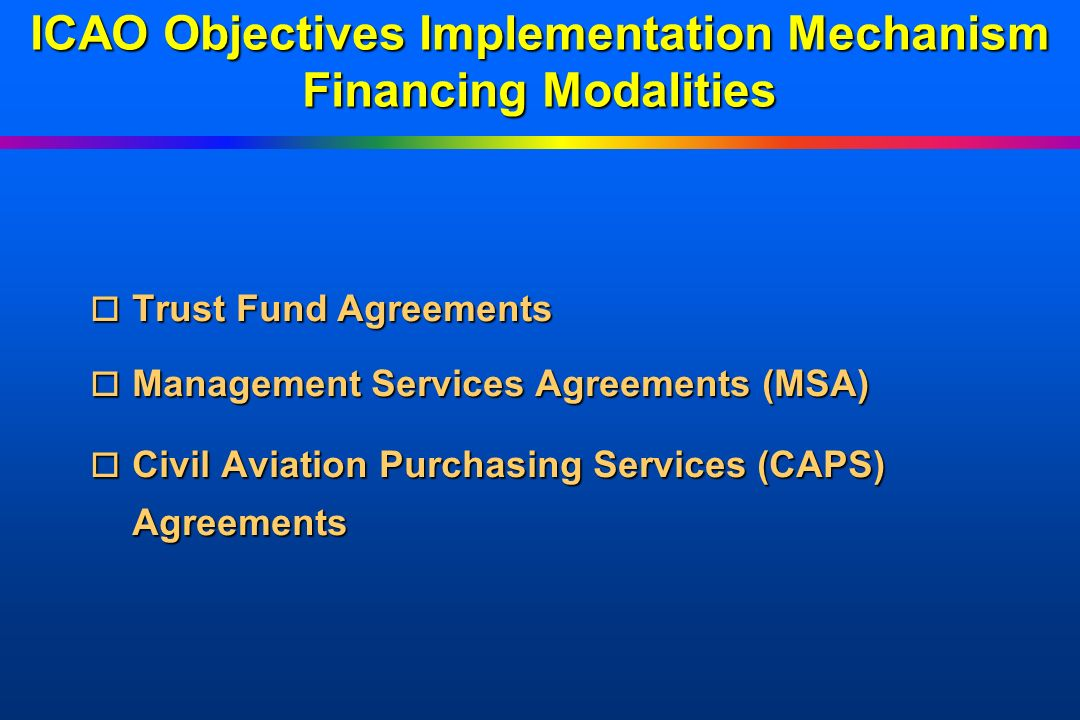 ICAO Objectives Implementation Mechanism Programs o SARPs and ANP implementation o CNS/ATM o Safety oversight o Civil aviation master planning o Restructuring/commercialization of civil aviation administrations o Human resource planning and development o Equipment procurement