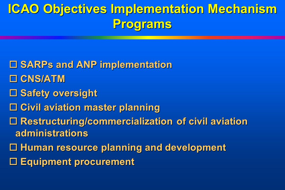 ICAO Objectives Implementation Mechanism Programs o SARPs and ANP implementation o CNS/ATM o Safety oversight o Civil aviation master planning o Restr