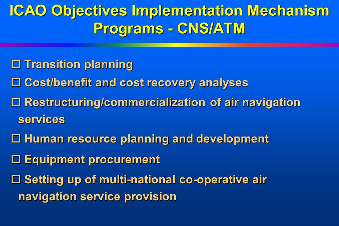 ICAO Objectives Implementation Mechanism Advantages for Recipient States oEstablished oEstablished by ICAO Assembly oQuality oQuality assurance and project backstopping support through ICAO Regular Programme oFinal oFinal selection of experts, training & equipment oImportation oImportation privileges through UN oInterest oInterest earning oFlexible oFlexible funding arrangements oIdentification oIdentification of donors/financial institutions