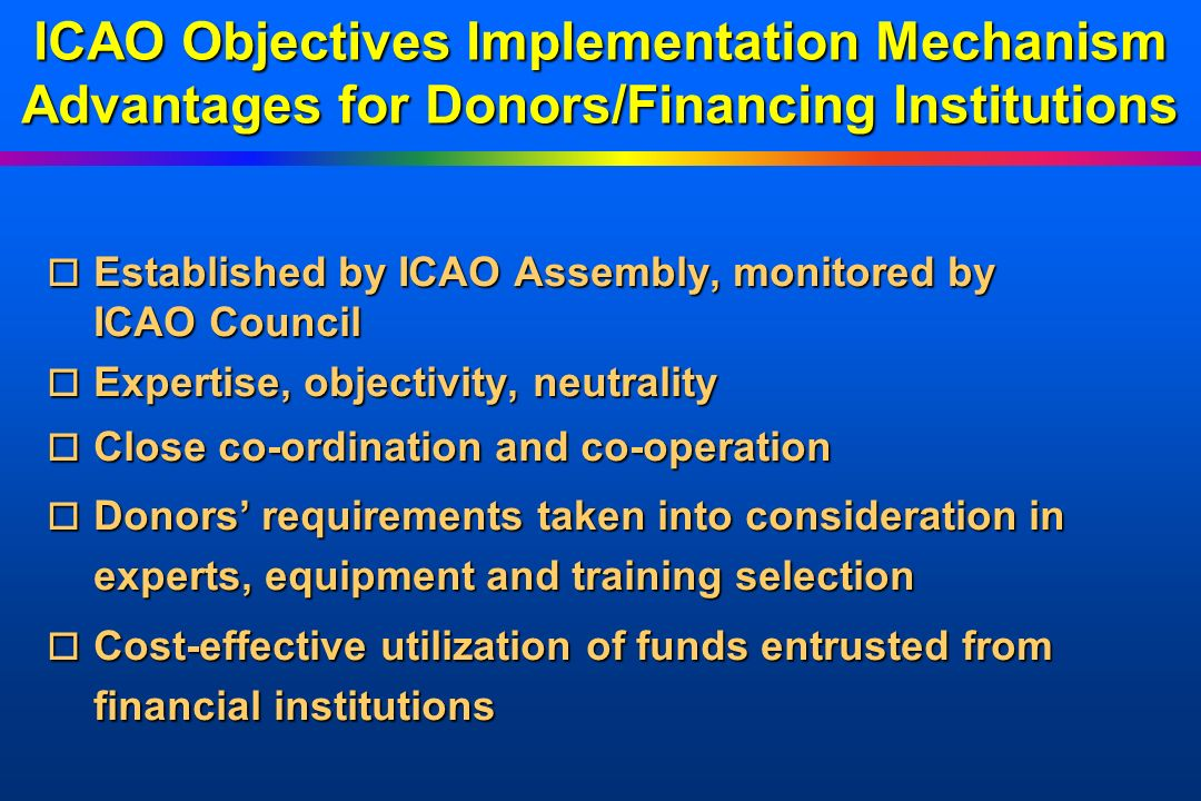 ICAO Objectives Implementation Mechanism Advantages for Donors/Financing Institutions o Established o Established by ICAO Assembly, monitored by ICAO