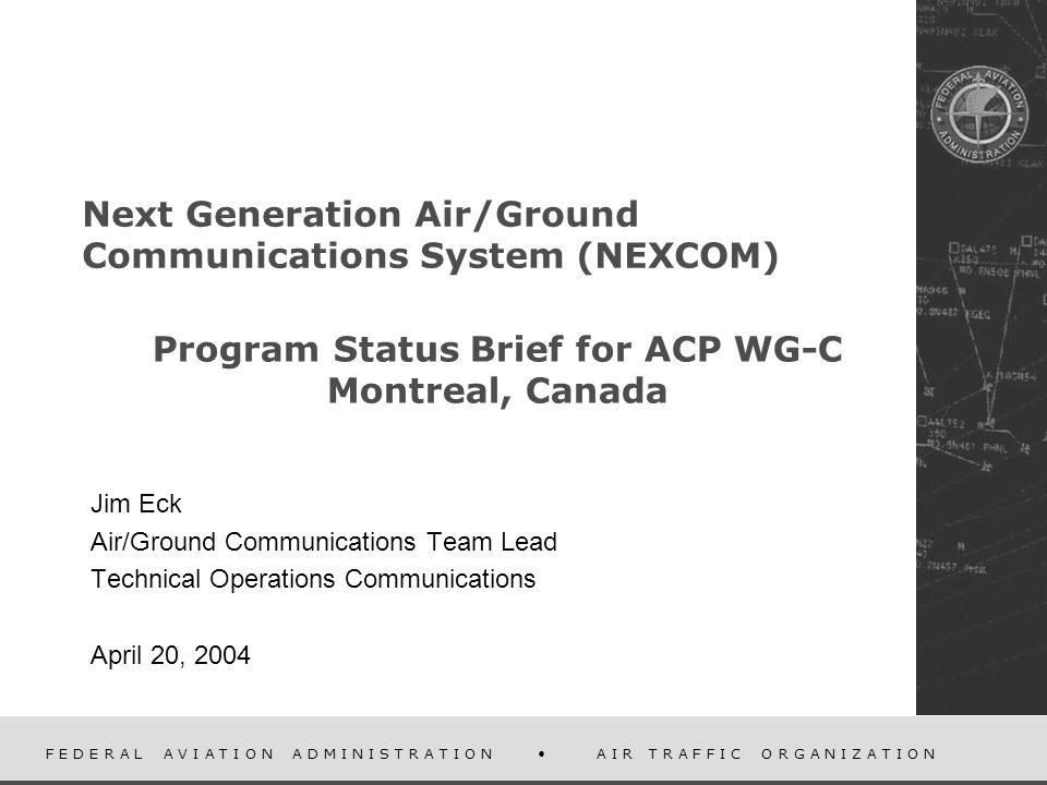 F E D E R A L A V I A T I O N A D M I N I S T R A T I O N A I R T R A F F I C O R G A N I Z A T I O N Next Generation Air/Ground Communications System (NEXCOM) Jim Eck Air/Ground Communications Team Lead Technical Operations Communications April 20, 2004 Program Status Brief for ACP WG-C Montreal, Canada