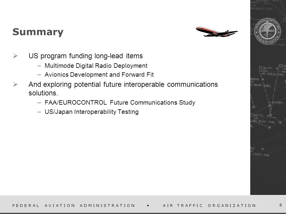F E D E R A L A V I A T I O N A D M I N I S T R A T I O N A I R T R A F F I C O R G A N I Z A T I O N 8 Summary US program funding long-lead items –Multimode Digital Radio Deployment –Avionics Development and Forward Fit And exploring potential future interoperable communications solutions.