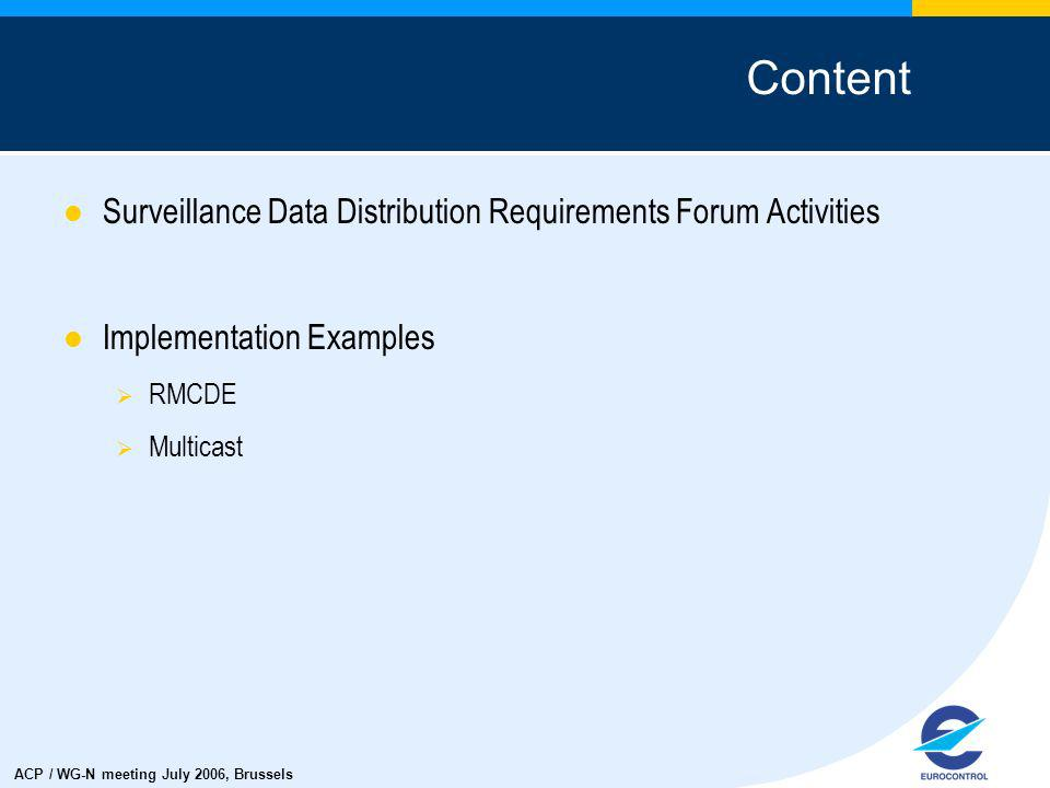 ACP / WG-N meeting July 2006, Brussels Surveillance Data Distribution Requirements Forum Activities Implementation Examples RMCDE Multicast Content
