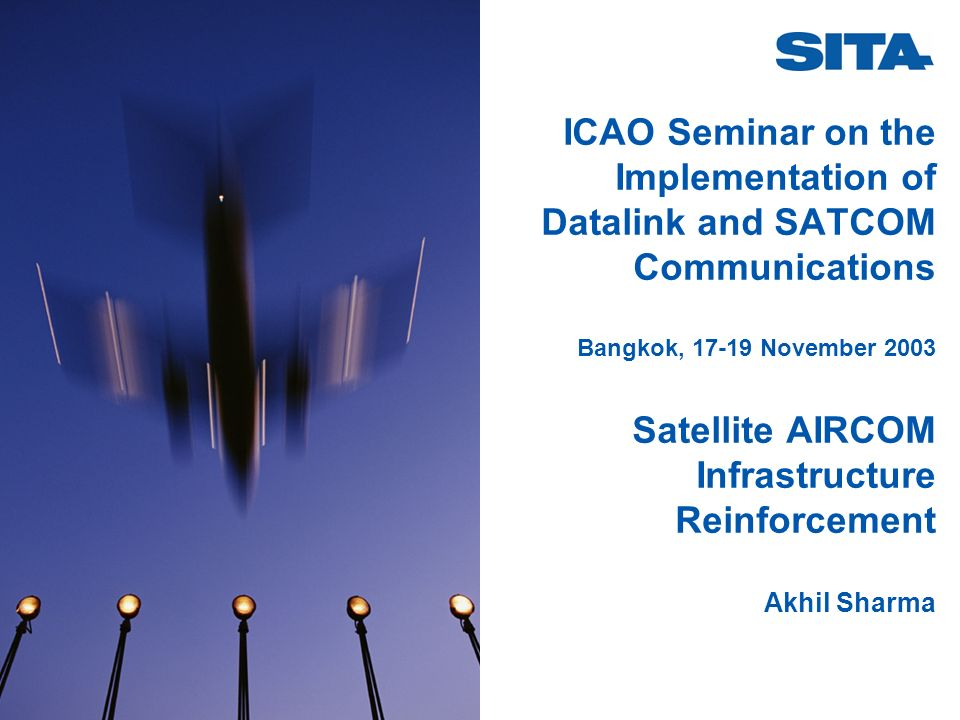 ICAO Seminar on the Implementation of Datalink and SATCOM Communications Bangkok, 17-19 November 2003 Satellite AIRCOM Infrastructure Reinforcement Ak