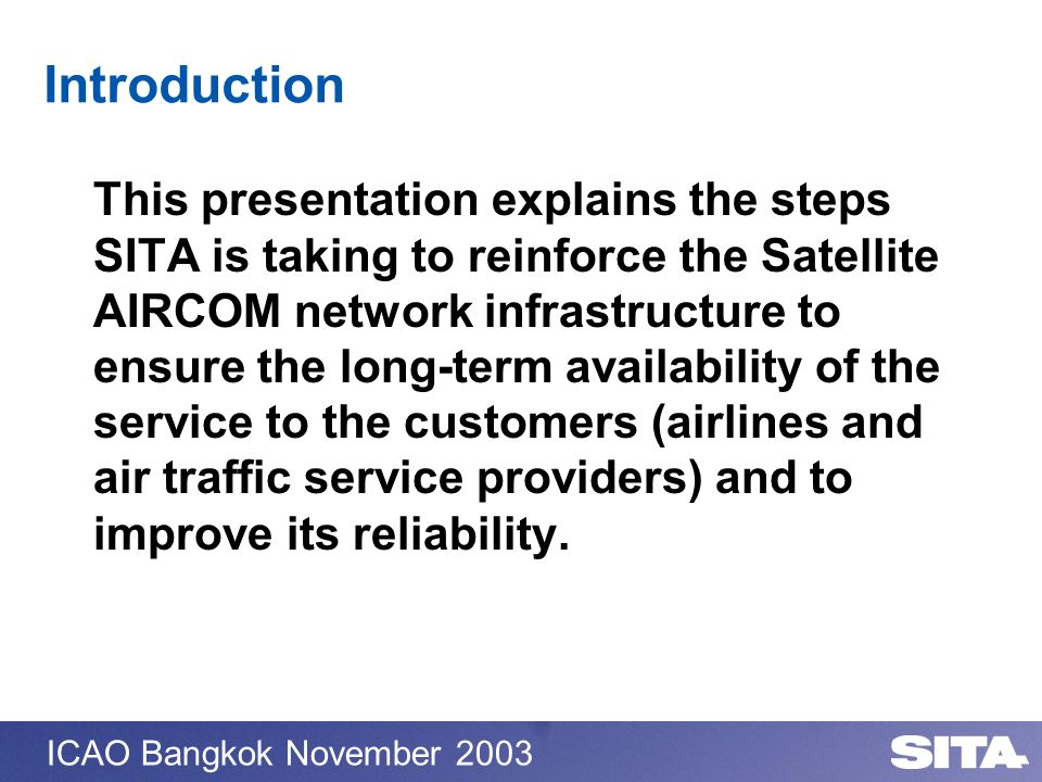 ICAO Bangkok November 2003 Introduction This presentation explains the steps SITA is taking to reinforce the Satellite AIRCOM network infrastructure t