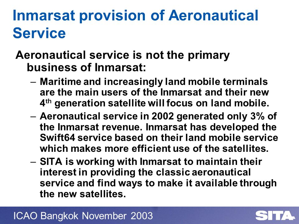 ICAO Bangkok November 2003 Inmarsat provision of Aeronautical Service Aeronautical service is not the primary business of Inmarsat: –Maritime and incr