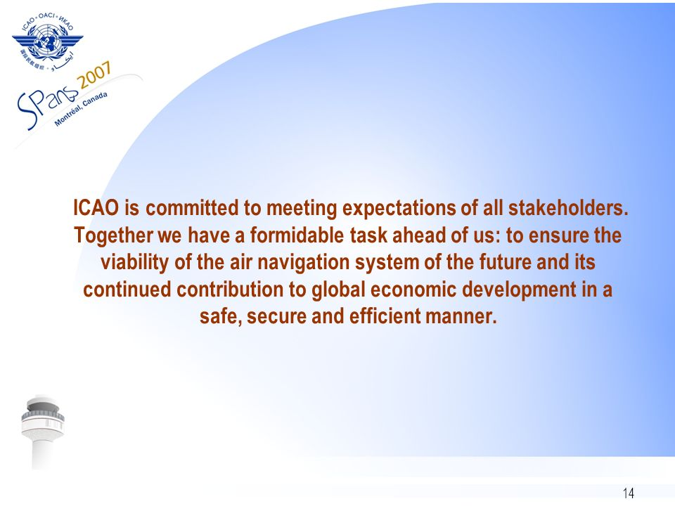 14 ICAO is committed to meeting expectations of all stakeholders. Together we have a formidable task ahead of us: to ensure the viability of the air n