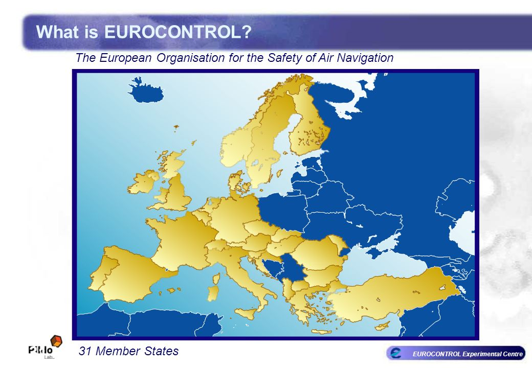 EUROCONTROL Experimental Centre The European Organisation for the Safety of Air Navigation 31 Member States What is EUROCONTROL? The European Organisa