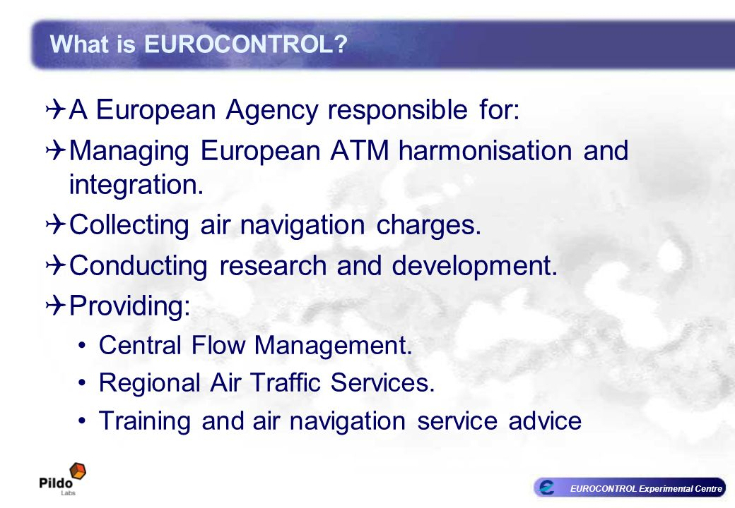 EUROCONTROL Experimental Centre A European Agency responsible for: Managing European ATM harmonisation and integration. Collecting air navigation char