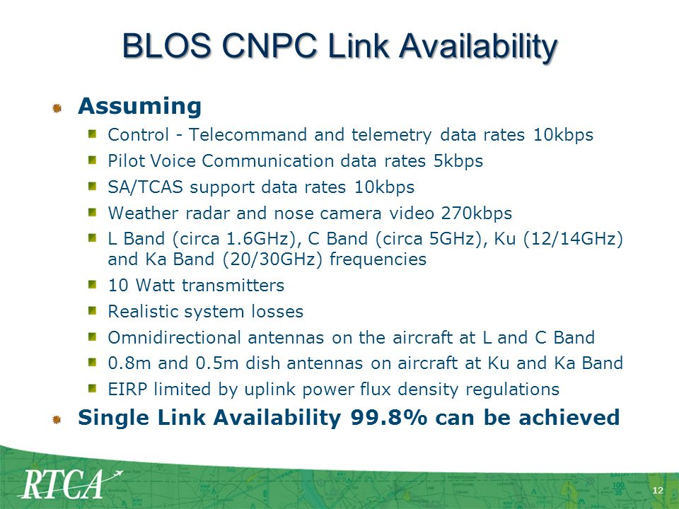 12 BLOS CNPC Link Availability Assuming Control - Telecommand and telemetry data rates 10kbps Pilot Voice Communication data rates 5kbps SA/TCAS support data rates 10kbps Weather radar and nose camera video 270kbps L Band (circa 1.6GHz), C Band (circa 5GHz), Ku (12/14GHz) and Ka Band (20/30GHz) frequencies 10 Watt transmitters Realistic system losses Omnidirectional antennas on the aircraft at L and C Band 0.8m and 0.5m dish antennas on aircraft at Ku and Ka Band EIRP limited by uplink power flux density regulations Single Link Availability 99.8% can be achieved