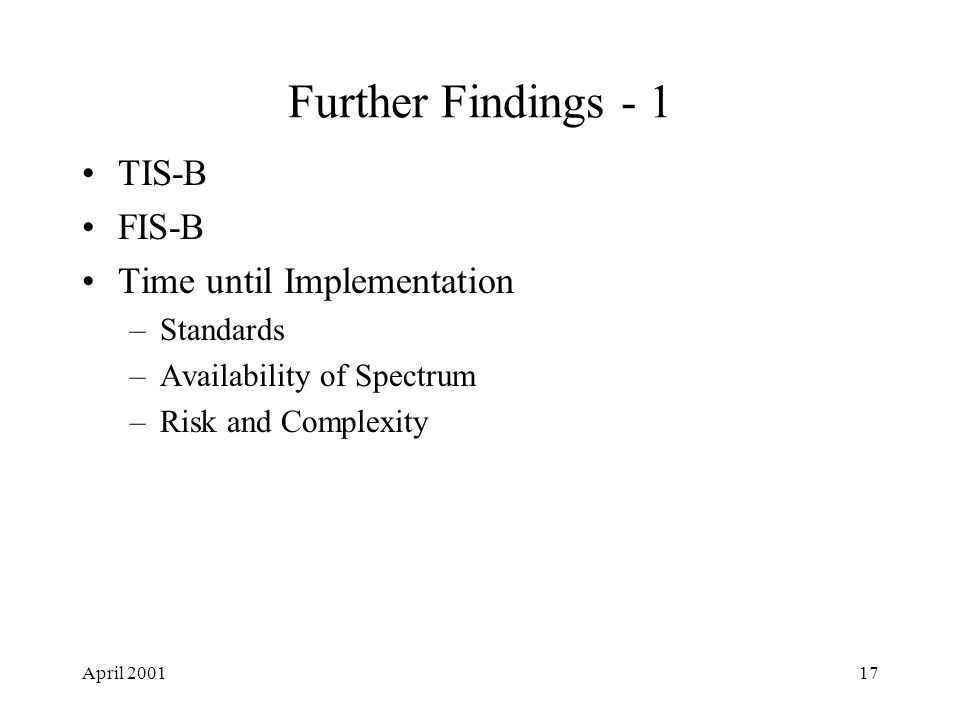 April 200117 Further Findings - 1 TIS-B FIS-B Time until Implementation –Standards –Availability of Spectrum –Risk and Complexity