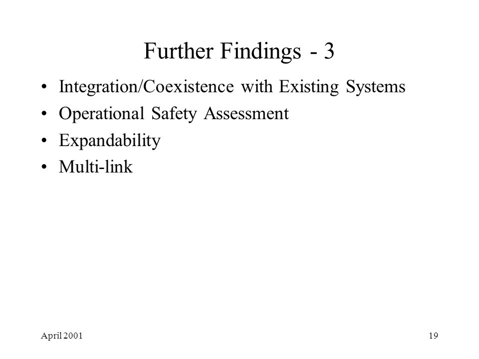 April 200119 Further Findings - 3 Integration/Coexistence with Existing Systems Operational Safety Assessment Expandability Multi-link