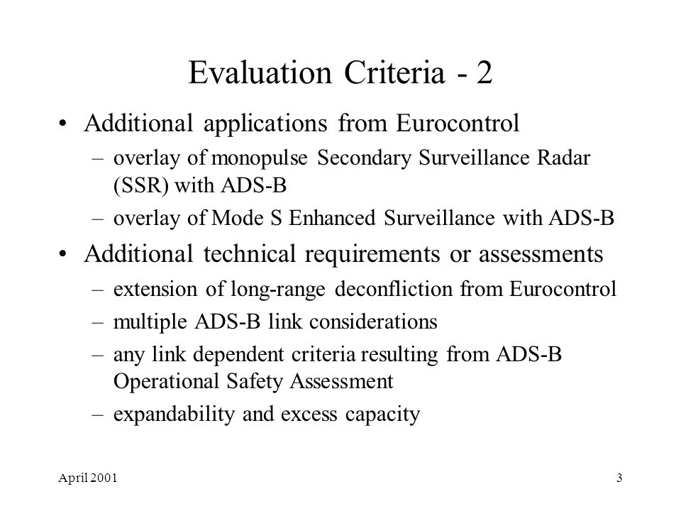 April 20013 Evaluation Criteria - 2 Additional applications from Eurocontrol –overlay of monopulse Secondary Surveillance Radar (SSR) with ADS-B –overlay of Mode S Enhanced Surveillance with ADS-B Additional technical requirements or assessments –extension of long-range deconfliction from Eurocontrol –multiple ADS-B link considerations –any link dependent criteria resulting from ADS-B Operational Safety Assessment –expandability and excess capacity