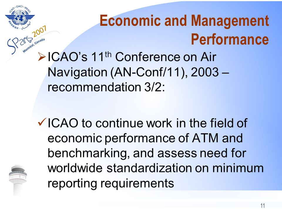 11 Economic and Management Performance ICAOs 11 th Conference on Air Navigation (AN-Conf/11), 2003 – recommendation 3/2: ICAO to continue work in the
