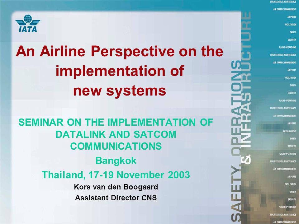 An Airline Perspective on the implementation of new systems SEMINAR ON THE IMPLEMENTATION OF DATALINK AND SATCOM COMMUNICATIONS Bangkok Thailand, November 2003 Kors van den Boogaard Assistant Director CNS