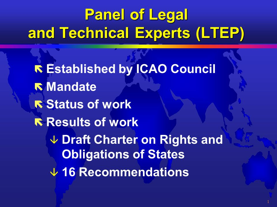 Panel of Legal and Technical Experts (LTEP) ë Established by ICAO Council ë Mandate ë Status of work ë Results of work â Draft Charter on Rights and Obligations of States â 16 Recommendations