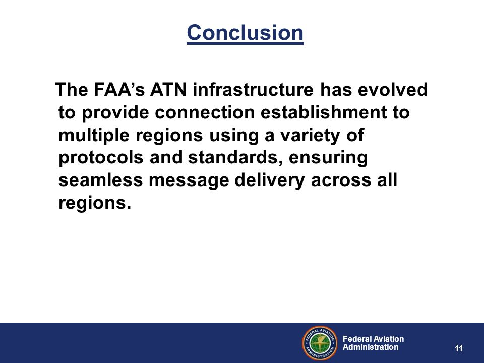 Federal Aviation Administration 11 Conclusion The FAAs ATN infrastructure has evolved to provide connection establishment to multiple regions using a
