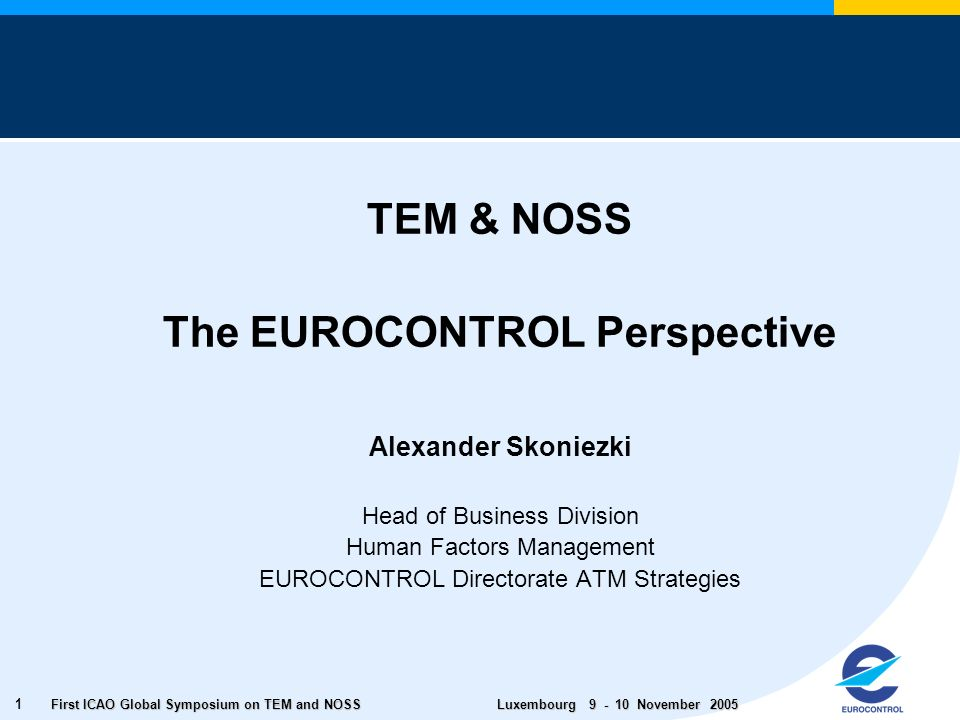 First ICAO Global Symposium on TEM and NOSS Luxembourg November TEM & NOSS The EUROCONTROL Perspective Alexander Skoniezki Head of Business Division Human Factors Management EUROCONTROL Directorate ATM Strategies