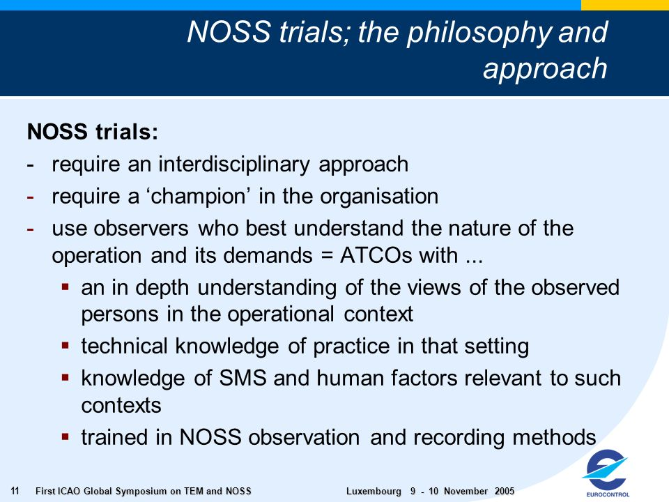 First ICAO Global Symposium on TEM and NOSS Luxembourg November NOSS trials: - require an interdisciplinary approach -require a champion in the organisation -use observers who best understand the nature of the operation and its demands = ATCOs with...