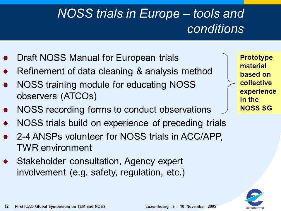 First ICAO Global Symposium on TEM and NOSS Luxembourg November NOSS trials in Europe – tools and conditions Draft NOSS Manual for European trials Refinement of data cleaning & analysis method NOSS training module for educating NOSS observers (ATCOs) NOSS recording forms to conduct observations NOSS trials build on experience of preceding trials 2-4 ANSPs volunteer for NOSS trials in ACC/APP, TWR environment Stakeholder consultation, Agency expert involvement (e.g.