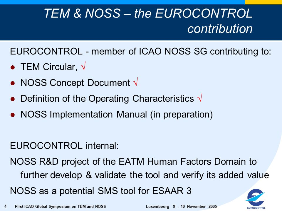 First ICAO Global Symposium on TEM and NOSS Luxembourg November TEM & NOSS – the EUROCONTROL contribution EUROCONTROL - member of ICAO NOSS SG contributing to: TEM Circular, NOSS Concept Document Definition of the Operating Characteristics NOSS Implementation Manual (in preparation) EUROCONTROL internal: NOSS R&D project of the EATM Human Factors Domain to further develop & validate the tool and verify its added value NOSS as a potential SMS tool for ESAAR 3