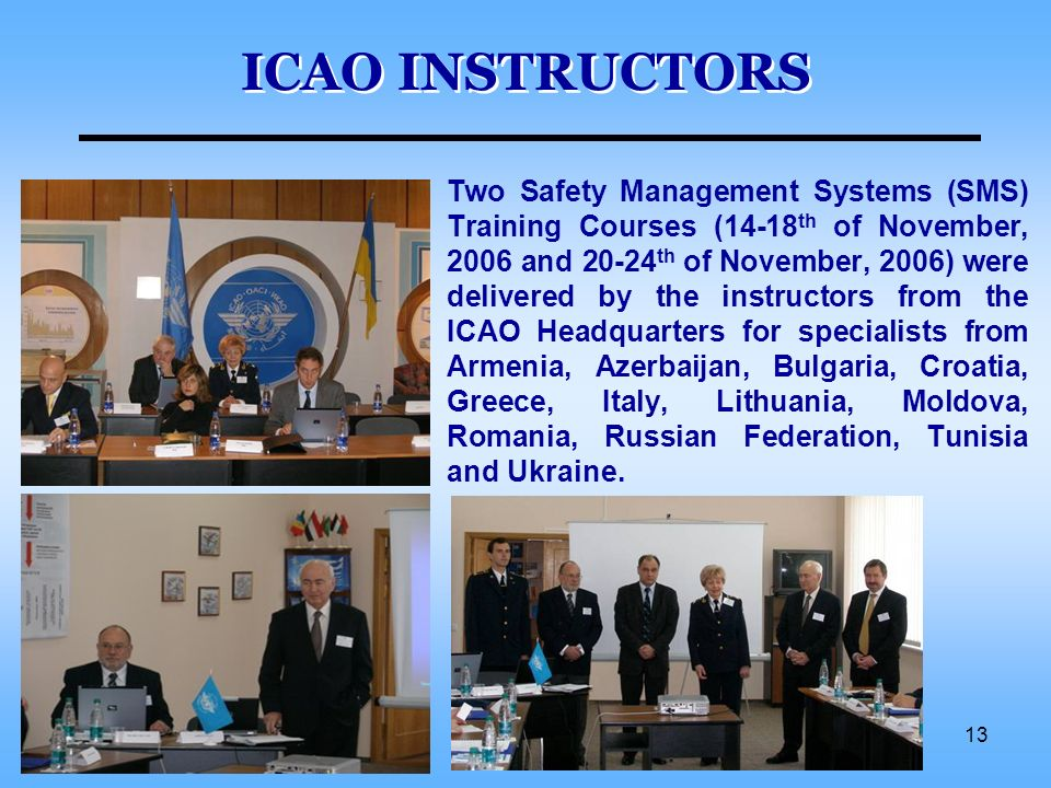 13 ICAO INSTRUCTORS Two Safety Management Systems (SMS) Training Courses (14-18 th of November, 2006 and 20-24 th of November, 2006) were delivered by