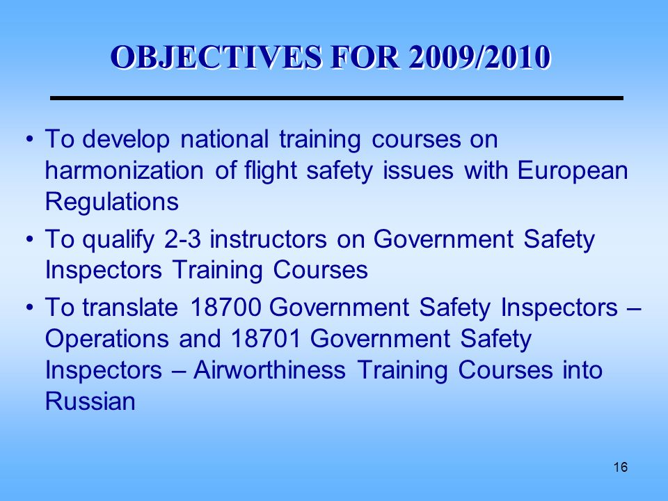 16 OBJECTIVES FOR 2009/2010 To develop national training courses on harmonization of flight safety issues with European Regulations To qualify 2-3 ins