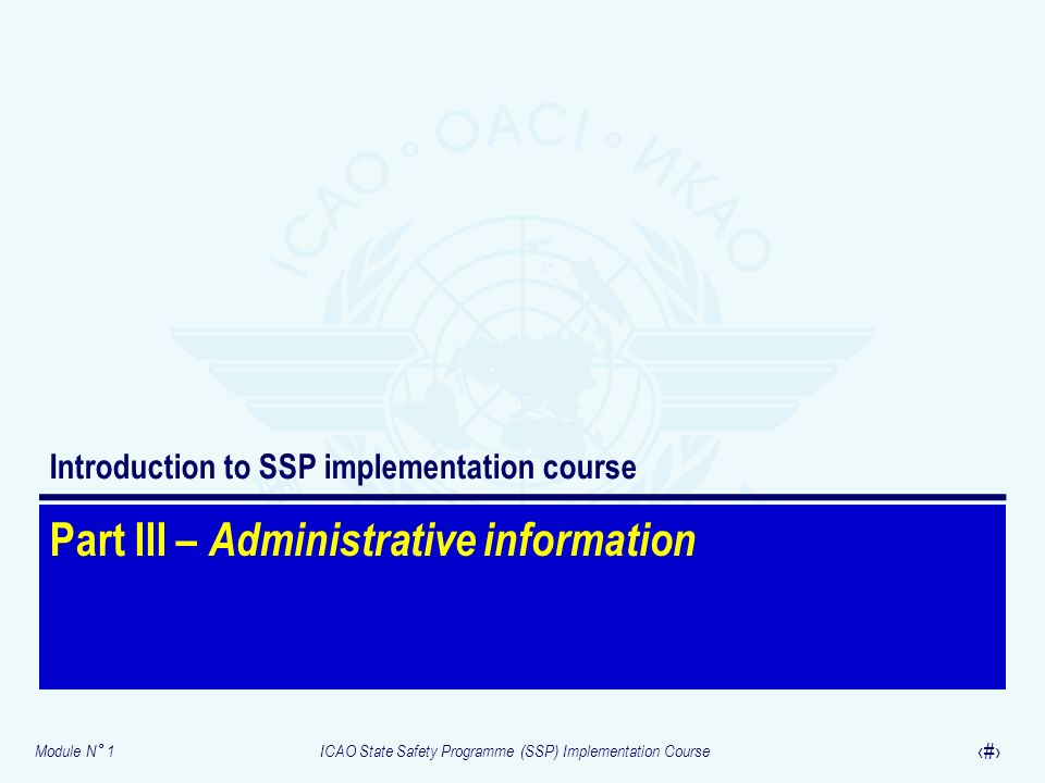 Module N° 1ICAO State Safety Programme (SSP) Implementation Course 14 Part III – Administrative information Introduction to SSP implementation course