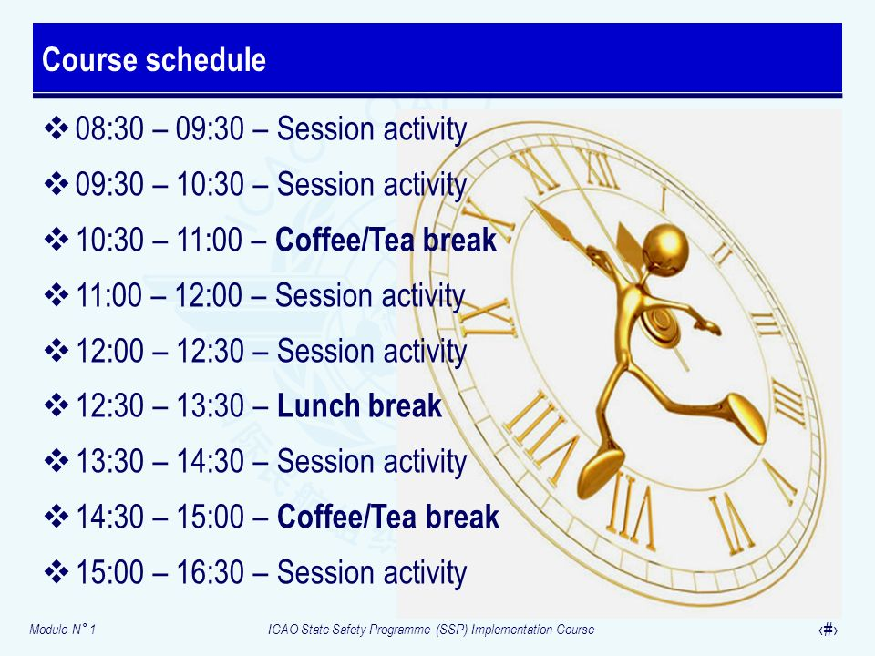 Module N° 1ICAO State Safety Programme (SSP) Implementation Course 17 08:30 – 09:30 – Session activity 09:30 – 10:30 – Session activity 10:30 – 11:00 – Coffee/Tea break 11:00 – 12:00 – Session activity 12:00 – 12:30 – Session activity 12:30 – 13:30 – Lunch break 13:30 – 14:30 – Session activity 14:30 – 15:00 – Coffee/Tea break 15:00 – 16:30 – Session activity Course schedule