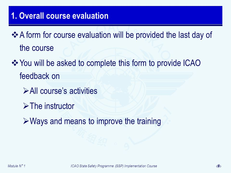 Module N° 1ICAO State Safety Programme (SSP) Implementation Course 20 A form for course evaluation will be provided the last day of the course You will be asked to complete this form to provide ICAO feedback on All courses activities The instructor Ways and means to improve the training 1.