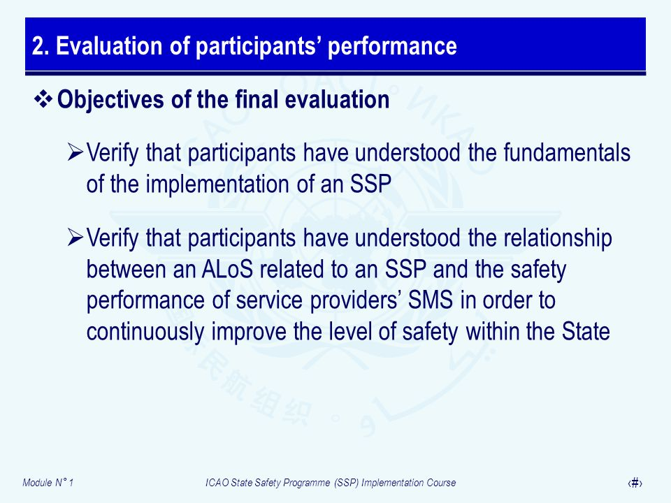 Module N° 1ICAO State Safety Programme (SSP) Implementation Course 22 Objectives of the final evaluation Verify that participants have understood the fundamentals of the implementation of an SSP Verify that participants have understood the relationship between an ALoS related to an SSP and the safety performance of service providers SMS in order to continuously improve the level of safety within the State 2.