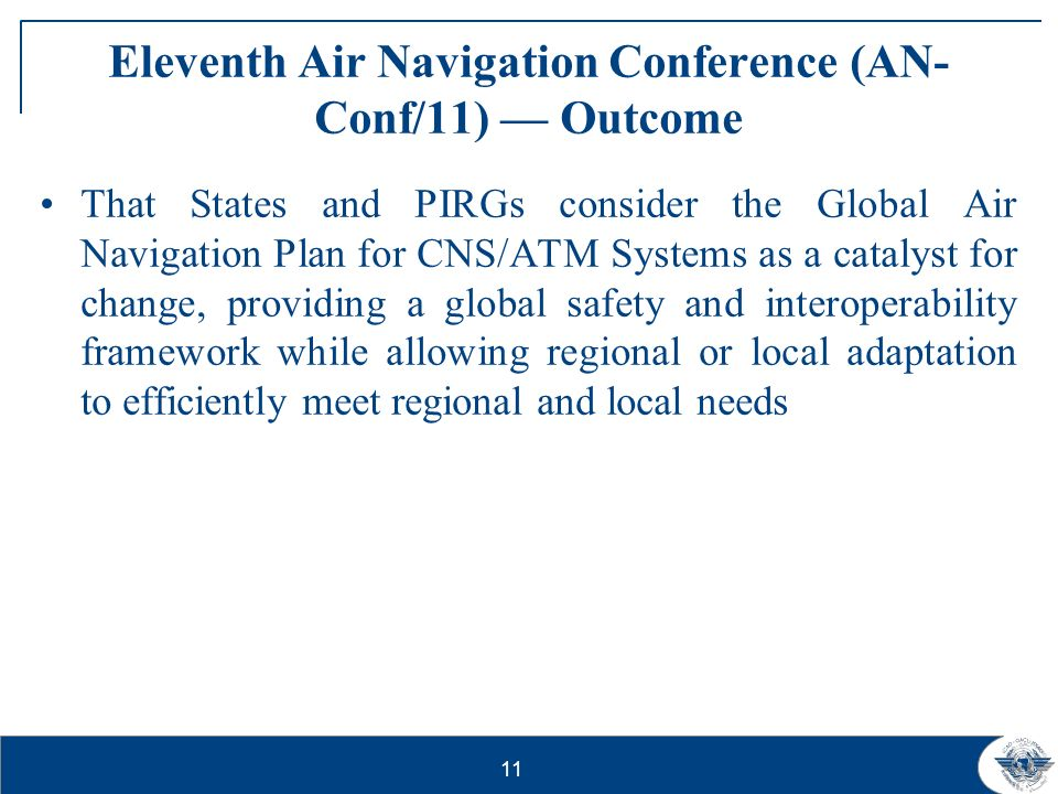 11 Eleventh Air Navigation Conference (AN- Conf/11) Outcome That States and PIRGs consider the Global Air Navigation Plan for CNS/ATM Systems as a cat