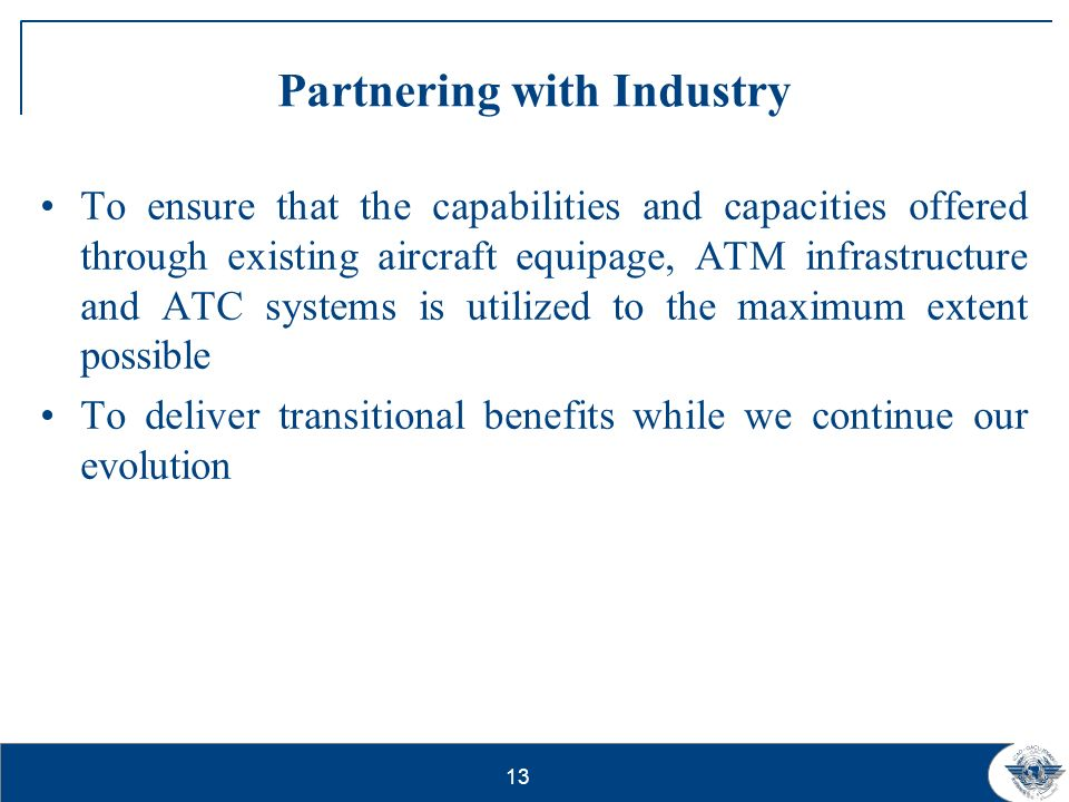 13 Partnering with Industry To ensure that the capabilities and capacities offered through existing aircraft equipage, ATM infrastructure and ATC syst