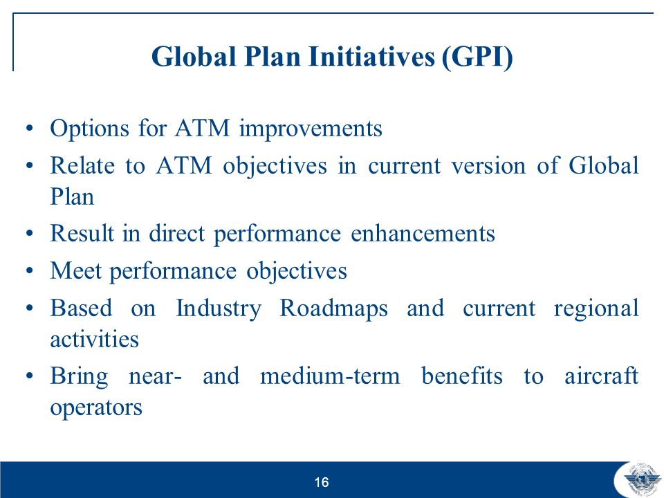 16 Global Plan Initiatives (GPI) Options for ATM improvements Relate to ATM objectives in current version of Global Plan Result in direct performance