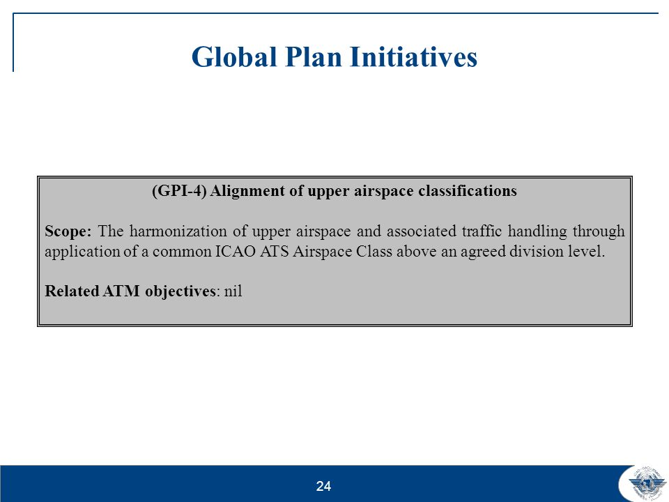24 Global Plan Initiatives (GPI-4) Alignment of upper airspace classifications Scope: The harmonization of upper airspace and associated traffic handl
