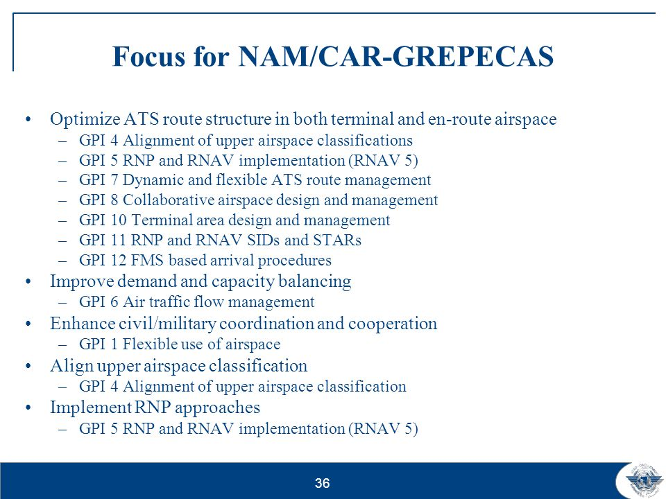 36 Focus for NAM/CAR-GREPECAS Optimize ATS route structure in both terminal and en-route airspace –GPI 4 Alignment of upper airspace classifications –