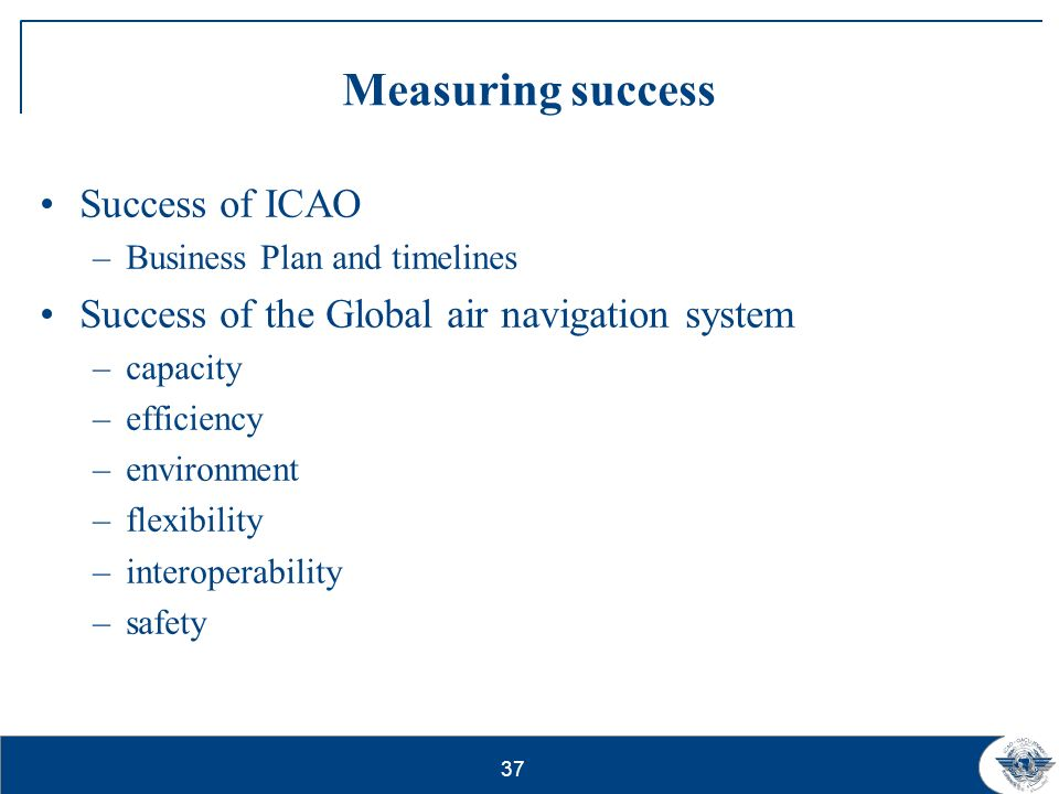37 Measuring success Success of ICAO –Business Plan and timelines Success of the Global air navigation system –capacity –efficiency –environment –flex