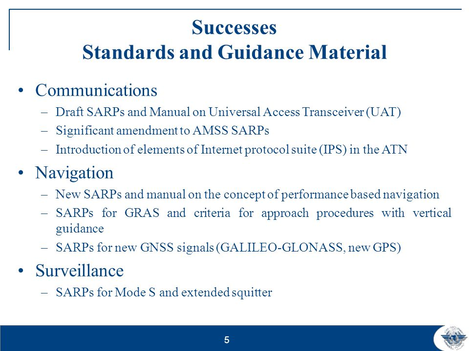 5 Successes Standards and Guidance Material Communications –Draft SARPs and Manual on Universal Access Transceiver (UAT) –Significant amendment to AMS